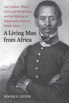 A Living Man from Africa : Jan Tzatzoe, Xhosa Chief and Missionary, and the Making of Nineteenth-Century South Africa, Paperback / softback Book
