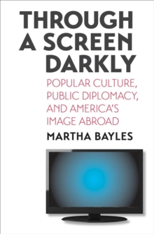 Through a Screen Darkly : Popular Culture, Public Diplomacy, and America's Image Abroad, EPUB eBook
