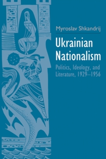 Ukrainian Nationalism : Politics, Ideology, and Literature, 1929-1956, Hardback Book