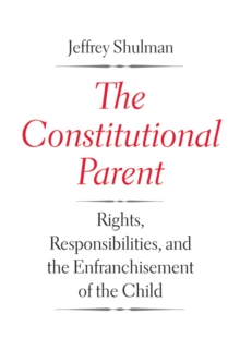 The Constitutional Parent : Rights, Responsibilities, and the Enfranchisement of the Child, EPUB eBook