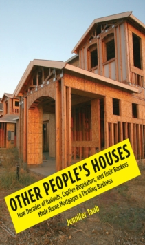 Other People's Houses : How Decades of Bailouts, Captive Regulators, and Toxic Bankers Made Home Mortgages a Thrilling Business, EPUB eBook