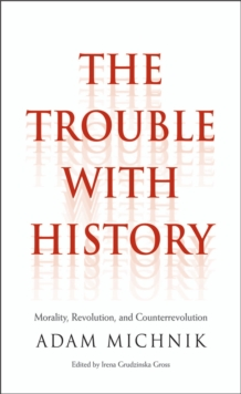 The Trouble with History : Morality, Revolution, and Counterrevolution, EPUB eBook