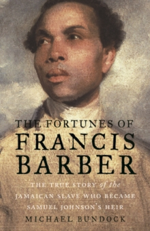 The Fortunes of Francis Barber : The True Story of the Jamaican Slave Who Became Samuel Johnson's Heir, Hardback Book