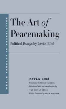 The Art of Peacemaking : Political Essays by István Bibó, EPUB eBook