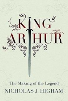 King Arthur : The Making of the Legend, Hardback Book