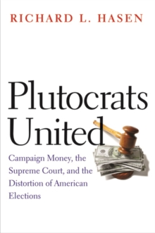 Plutocrats United : Campaign Money, the Supreme Court, and the Distortion of American Elections, Hardback Book