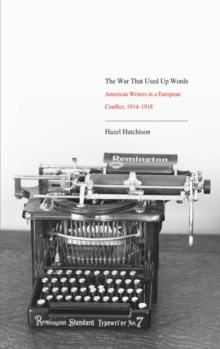 The War That Used Up Words : American Writers and the First World War, EPUB eBook