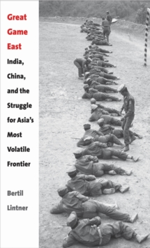 Great Game East : India, China, and the Struggle for Asia's Most Volatile Frontier, EPUB eBook