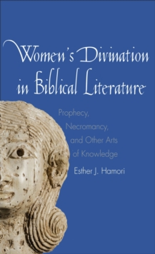 Women's Divination in Biblical Literature : Prophecy, Necromancy, and Other Arts of Knowledge, EPUB eBook