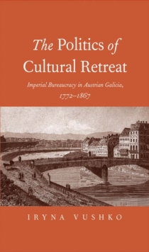 The Politics of Cultural Retreat : Imperial Bureaucracy in Austrian Galicia, 1772-1867, EPUB eBook