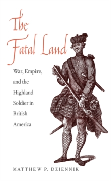 The Fatal Land : War, Empire, and the Highland Soldier in British America, EPUB eBook
