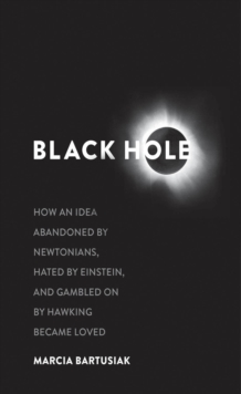Black Hole : How an Idea Abandoned by Newtonians, Hated by Einstein, and Gambled on by Hawking Became Loved, EPUB eBook