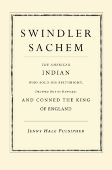 Swindler Sachem : The American Indian Who Sold His Birthright, Dropped Out of Harvard, and Conned the King of England, Hardback Book