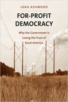 For-Profit Democracy : Why the Government Is Losing the Trust of Rural America, Hardback Book