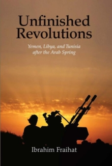 Unfinished Revolutions : Yemen, Libya, and Tunisia after the Arab Spring, Hardback Book