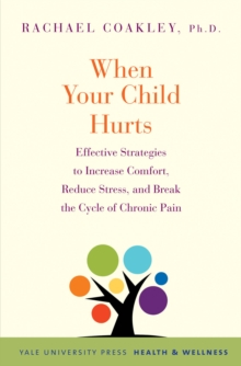 When Your Child Hurts : Effective Strategies to Increase Comfort, Reduce Stress, and Break the Cycle of Chronic Pain, PDF eBook