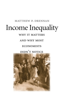 Income Inequality : Why It Matters and Why Most Economists Didn't Notice, PDF eBook