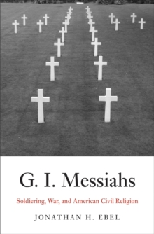 G.I. Messiahs : Soldiering, War, and American Civil Religion, PDF eBook