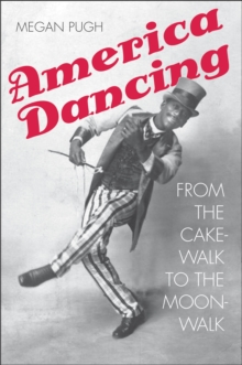 America Dancing : From the Cakewalk to the Moonwalk, PDF eBook