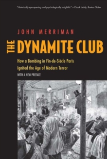 The Dynamite Club : How a Bombing in Fin-de-Siecle Paris Ignited the Age of Modern Terror, Paperback Book