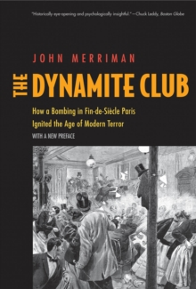 The Dynamite Club : How a Bombing in Fin-de-Siècle Paris Ignited the Age of Modern Terror, EPUB eBook