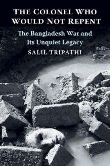 The Colonel Who Would Not Repent : The Bangladesh War and Its Unquiet Legacy, Hardback Book