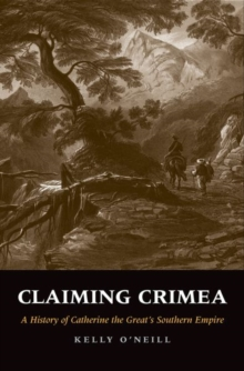 Claiming Crimea : A History of Catherine the Great's Southern Empire, Hardback Book