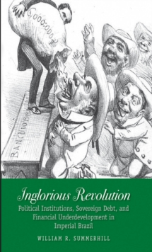 Inglorious Revolution : Political Institutions, Sovereign Debt, and Financial Underdevelopment in Imperial Brazil, EPUB eBook