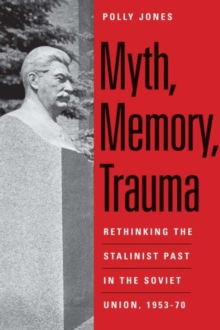 Myth, Memory, Trauma : Rethinking the Stalinist Past in the Soviet Union, 1953-70, Paperback Book