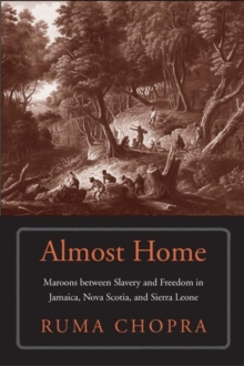 Almost Home : Maroons between Slavery and Freedom in Jamaica, Nova Scotia, and Sierra Leone, Hardback Book