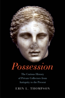 Possession : The Curious History of Private Collectors from Antiquity to the Present, EPUB eBook