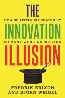 The Innovation Illusion : How So Little Is Created by So Many Working So Hard, EPUB eBook