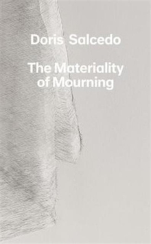 Doris Salcedo : The Materiality of Mourning, Hardback Book