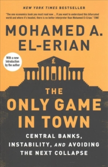 The Only Game in Town : Central Banks, Instability, and Avoiding the Next Collapse, Paperback Book
