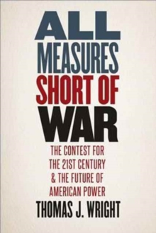 All Measures Short of War : The Contest for the Twenty-First Century and the Future of American Power, Hardback Book