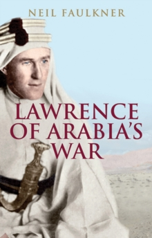Lawrence of Arabia's War : The Arabs, the British and the Remaking of the Middle East in WWI, Paperback Book