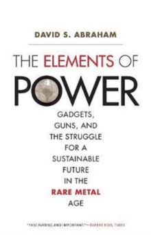 The Elements of Power : Gadgets, Guns, and the Struggle for a Sustainable Future in the Rare Metal Age, Paperback / softback Book