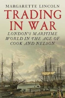 Trading in War : London's Maritime World in the Age of Cook and Nelson, Hardback Book