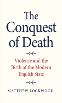 The Conquest of Death : Violence and the Birth of the Modern English State, EPUB eBook