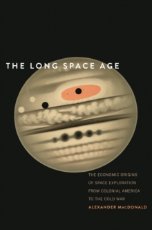 The Long Space Age : The Economic Origins of Space Exploration from Colonial America to the Cold War, EPUB eBook