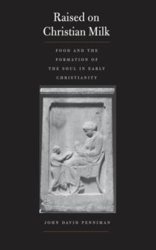 Raised on Christian Milk : Food and the Formation of the Soul in Early Christianity, EPUB eBook