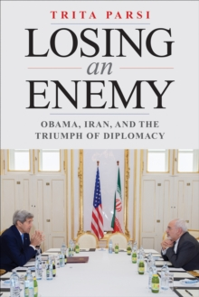 Losing an Enemy : Obama, Iran, and the Triumph of Diplomacy, EPUB eBook