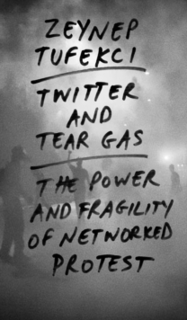 Twitter and Tear Gas : The Power and Fragility of Networked Protest, EPUB eBook