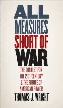 All Measures Short of War : The Contest for the Twenty-First Century and the Future of American Power, EPUB eBook