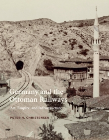 Germany and the Ottoman Railways : Art, Empire, and Infrastructure, EPUB eBook