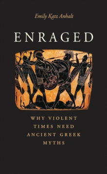 Enraged : Why Violent Times Need Ancient Greek Myths, EPUB eBook