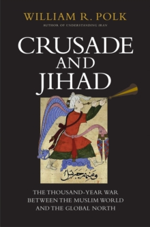 Crusade and Jihad : The Thousand-Year War Between the Muslim World and the Global North, EPUB eBook