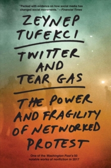 Twitter and Tear Gas : The Power and Fragility of Networked Protest, Paperback / softback Book