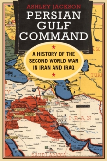 Persian Gulf Command : A History of the Second World War in Iran and Iraq, EPUB eBook