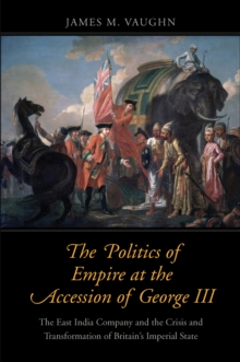 The Politics of Empire at the Accession of George III : The East India Company and the Crisis and Transformation of Britain's Imperial State, EPUB eBook